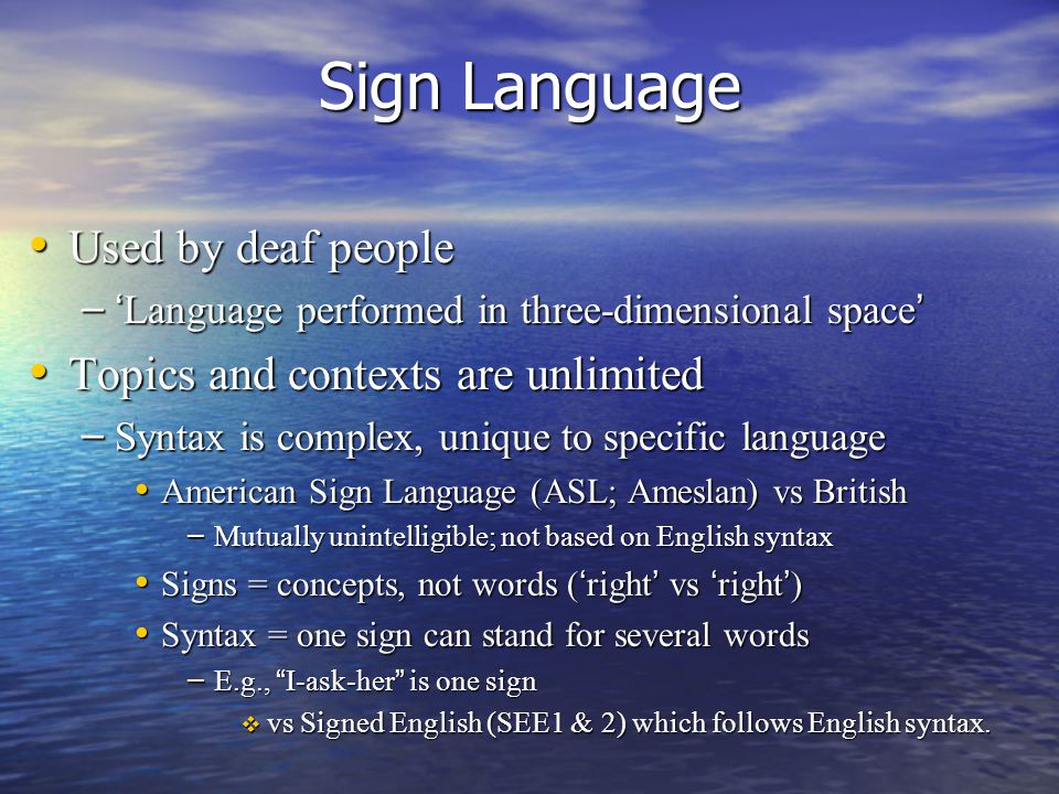 Sign Language Used by deaf people Used by deaf people – 'Language performed in three-dimensional space' Topics and contexts are unlimited Topics and contexts are unlimited – Syntax is complex, unique to specific language American Sign Language (ASL; Ameslan) vs British American Sign Language (ASL; Ameslan) vs British – Mutually unintelligible; not based on English syntax Signs = concepts, not words ('right' vs 'right') Signs = concepts, not words ('right' vs 'right') Syntax = one sign can stand for several words Syntax = one sign can stand for several words – E.g., I-ask-her is one sign  vs Signed English (SEE1 & 2) which follows English syntax.