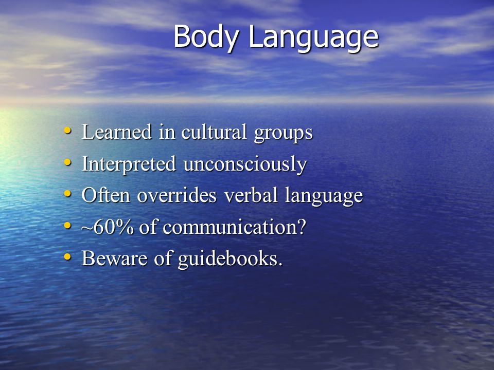 Body Language Learned in cultural groups Learned in cultural groups Interpreted unconsciously Interpreted unconsciously Often overrides verbal language Often overrides verbal language ~60% of communication.