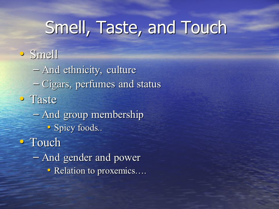 Smell, Taste, and Touch Smell Smell – And ethnicity, culture – Cigars, perfumes and status Taste Taste – And group membership Spicy foods..