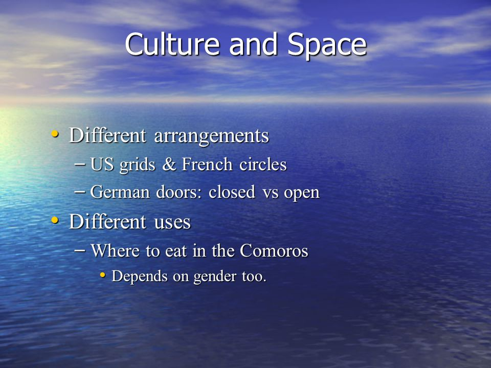 Culture and Space Different arrangements Different arrangements – US grids & French circles – German doors: closed vs open Different uses Different uses – Where to eat in the Comoros Depends on gender too.