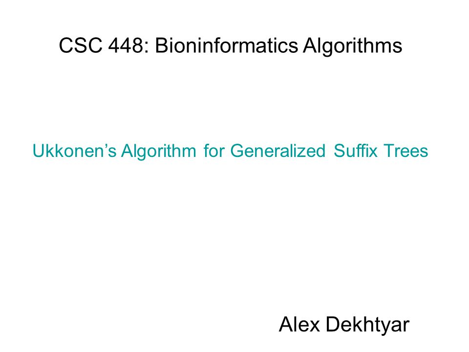 CSC 448: Bioninformatics Algorithms Alex Dekhtyar Ukkonen's Algorithm for Generalized Suffix Trees