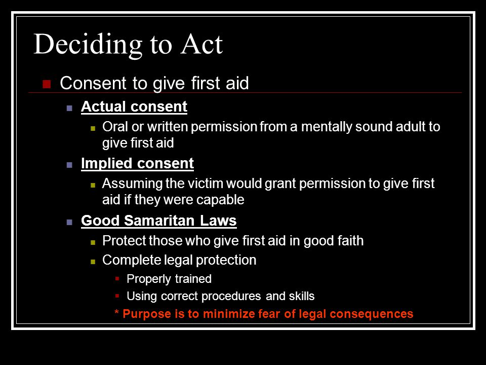 Deciding to Act Consent to give first aid Actual consent Oral or written permission from a mentally sound adult to give first aid Implied consent Assu