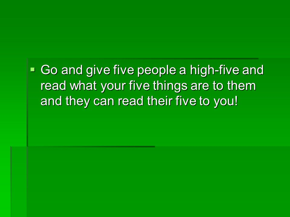  Go and give five people a high-five and read what your five things are to them and they can read their five to you!