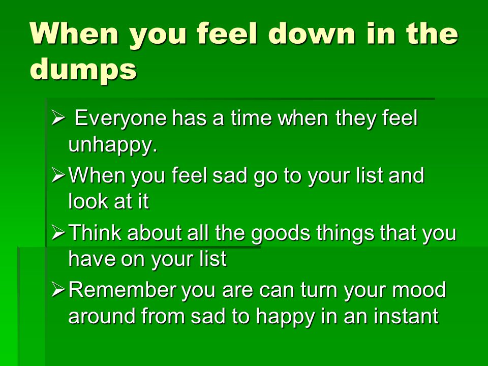 When you feel down in the dumps  Everyone has a time when they feel unhappy.
