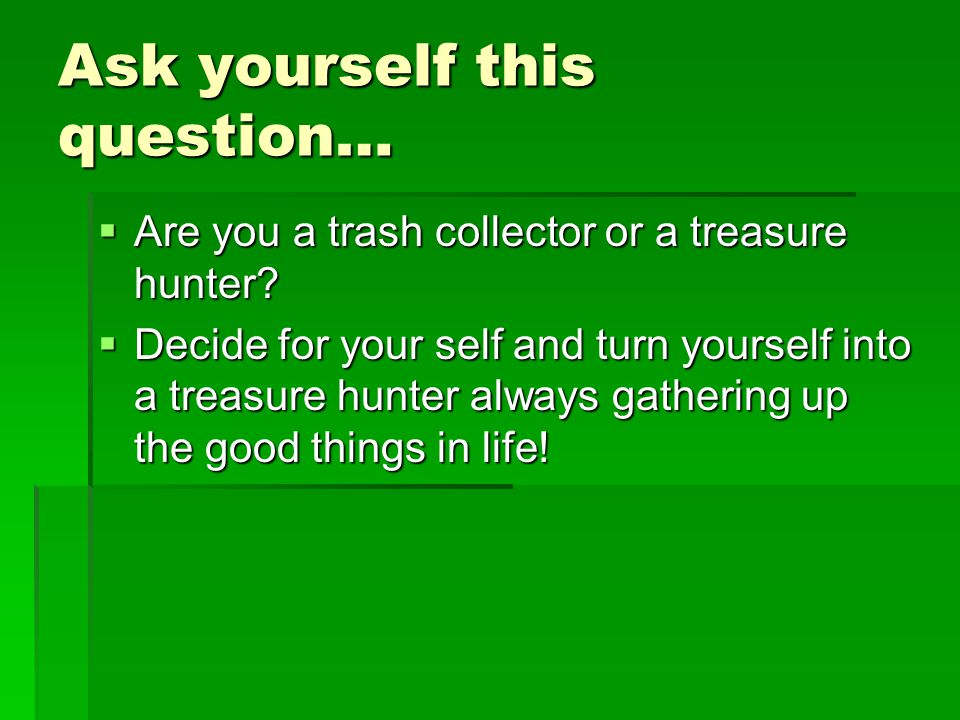 Ask yourself this question…  Are you a trash collector or a treasure hunter.