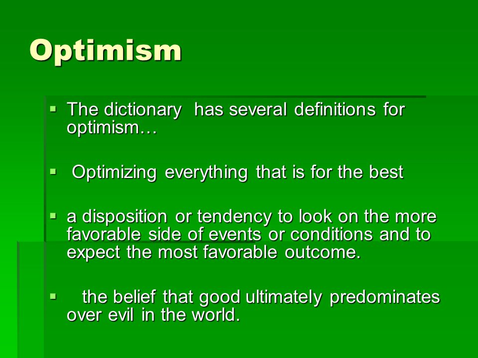 Optimism  The dictionary has several definitions for optimism…  Optimizing everything that is for the best  a disposition or tendency to look on the more favorable side of events or conditions and to expect the most favorable outcome.