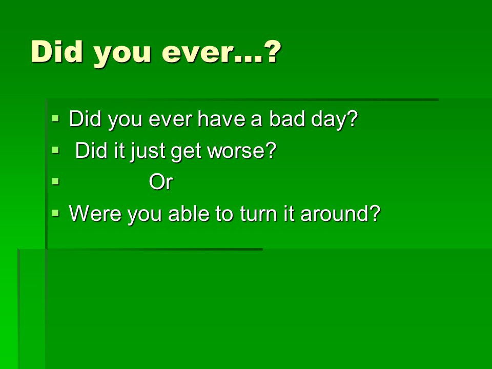 Did you ever….  Did you ever have a bad day.  Did it just get worse.