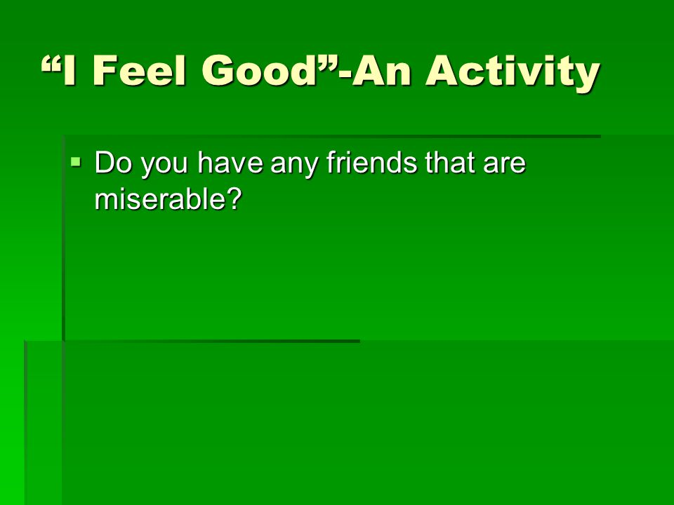 I Feel Good -An Activity  Do you have any friends that are miserable