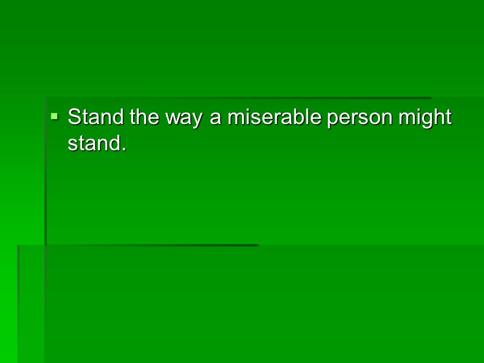  Stand the way a miserable person might stand.