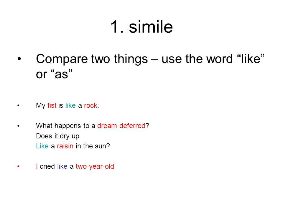 "1. simile Compare two things – use the word ""like"" or ""as"" My fist is like a rock. What happens to a dream deferred? Does it dry up Like a raisin in t"