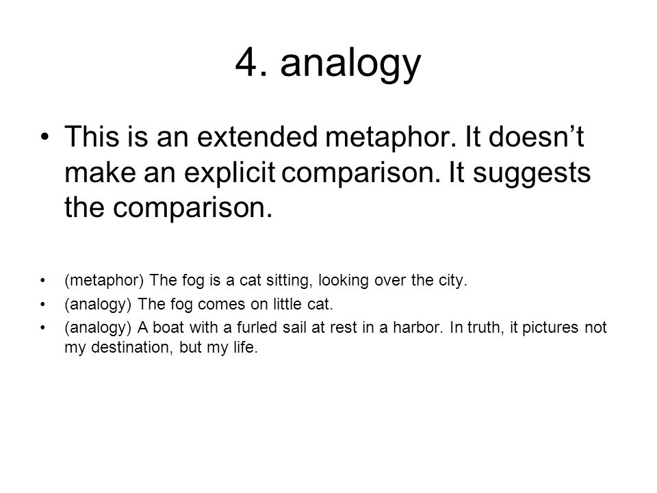 4. analogy This is an extended metaphor. It doesn't make an explicit comparison. It suggests the comparison. (metaphor) The fog is a cat sitting, look