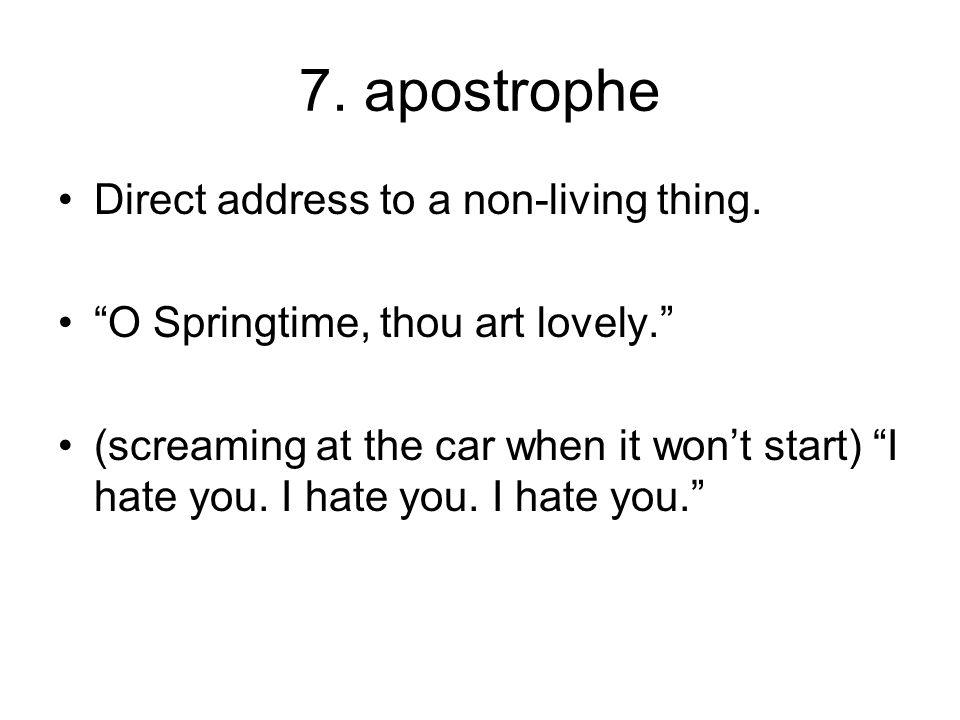 "7. apostrophe Direct address to a non-living thing. ""O Springtime, thou art lovely."" (screaming at the car when it won't start) ""I hate you. I hate yo"