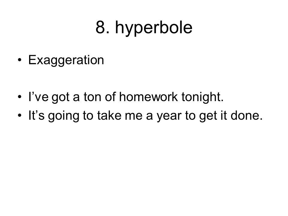 8. hyperbole Exaggeration I've got a ton of homework tonight. It's going to take me a year to get it done.