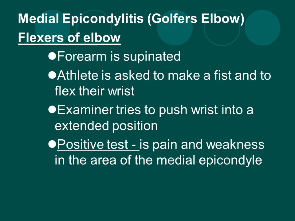 Medial Epicondylitis (Golfers Elbow) Flexers of elbow Forearm is supinated Athlete is asked to make a fist and to flex their wrist Examiner tries to push wrist into a extended position Positive test - is pain and weakness in the area of the medial epicondyle
