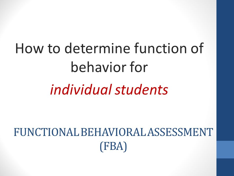 FUNCTIONAL BEHAVIORAL ASSESSMENT (FBA) How to determine function of behavior for individual students
