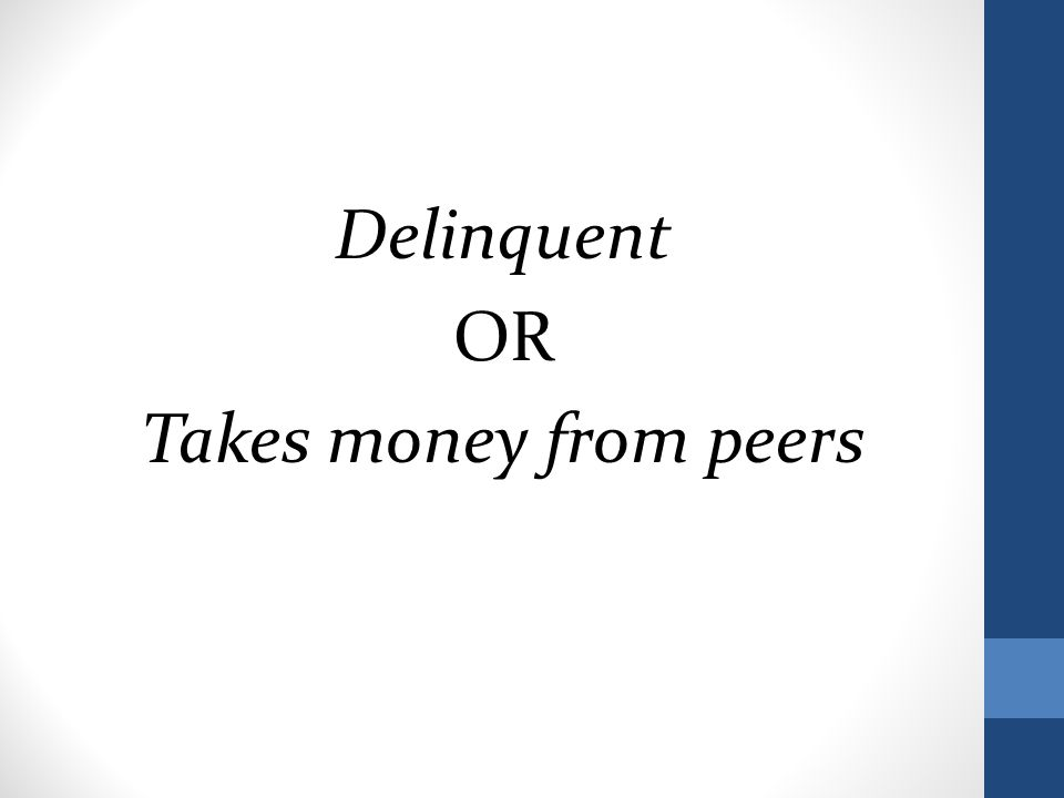Delinquent OR Takes money from peers