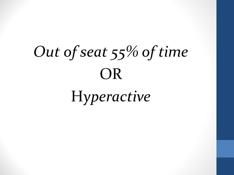 Out of seat 55% of time OR Hyperactive