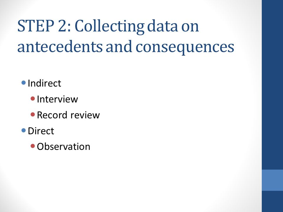 STEP 2: Collecting data on antecedents and consequences Indirect Interview Record review Direct Observation