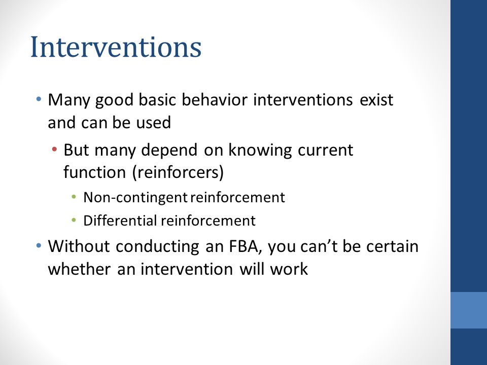 Interventions Many good basic behavior interventions exist and can be used But many depend on knowing current function (reinforcers) Non-contingent reinforcement Differential reinforcement Without conducting an FBA, you can't be certain whether an intervention will work