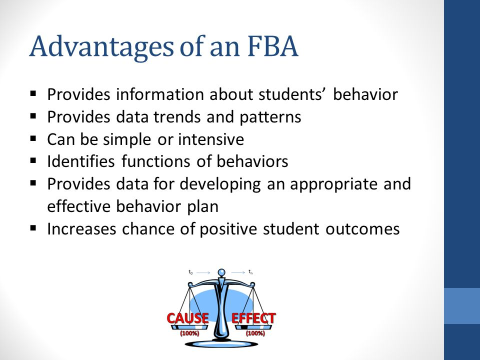 Advantages of an FBA  Provides information about students' behavior  Provides data trends and patterns  Can be simple or intensive  Identifies functions of behaviors  Provides data for developing an appropriate and effective behavior plan  Increases chance of positive student outcomes