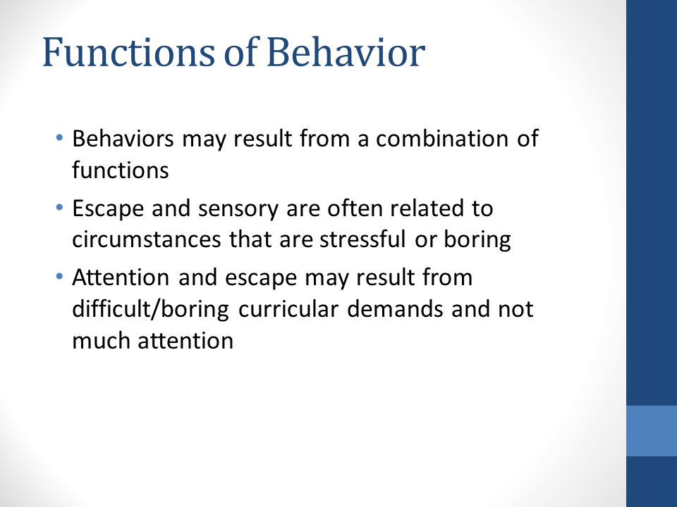 Behaviors may result from a combination of functions Escape and sensory are often related to circumstances that are stressful or boring Attention and escape may result from difficult/boring curricular demands and not much attention Functions of Behavior