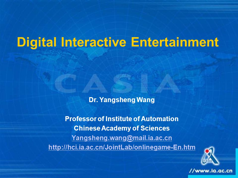 Digital Interactive Entertainment Dr. Yangsheng Wang Professor of Institute of Automation Chinese Academy of Sciences Yangsheng.wang@mail.ia.ac.cn htt