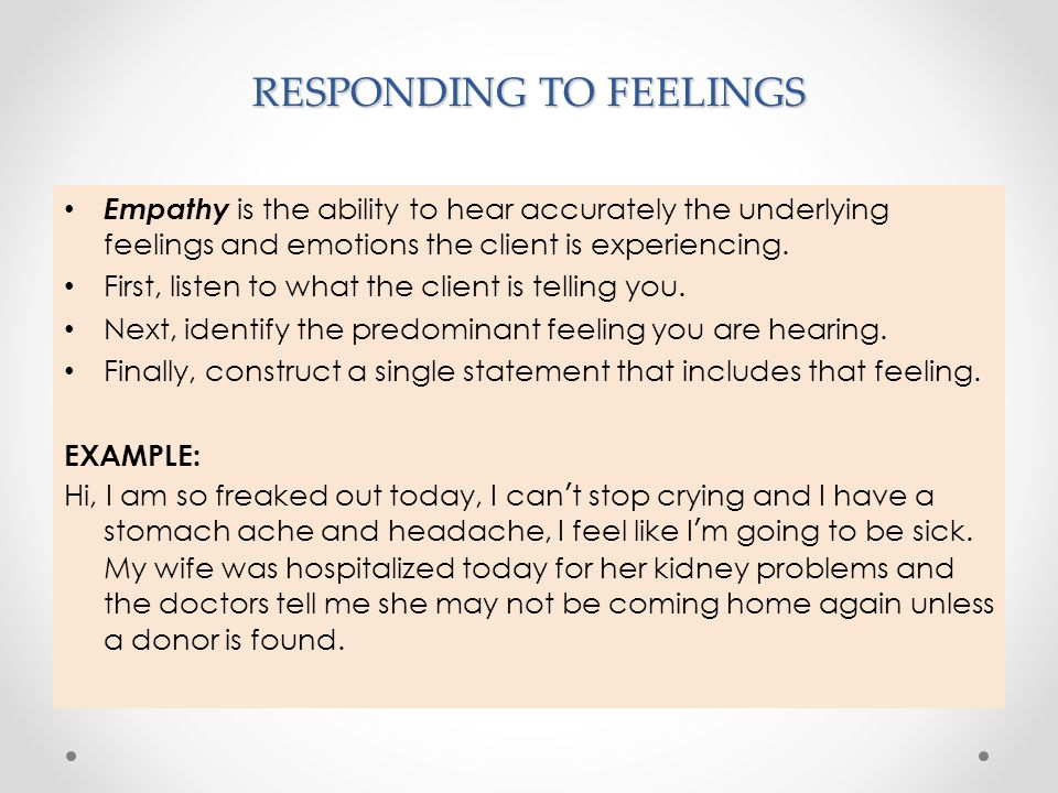 RESPONDING TO FEELINGS Empathy is the ability to hear accurately the underlying feelings and emotions the client is experiencing. First, listen to wha