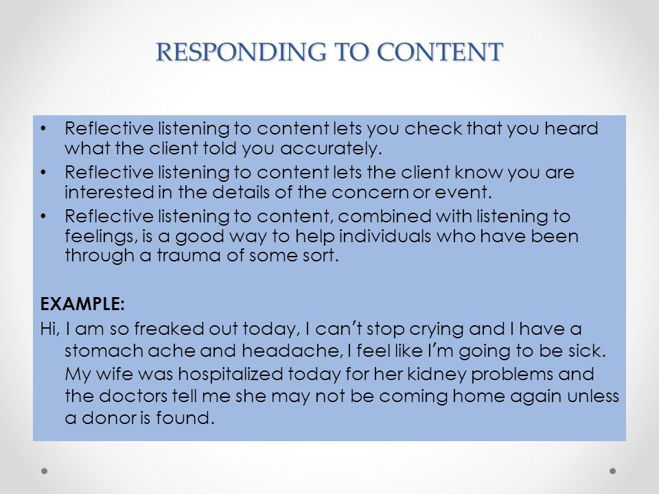 RESPONDING TO CONTENT Reflective listening to content lets you check that you heard what the client told you accurately. Reflective listening to conte