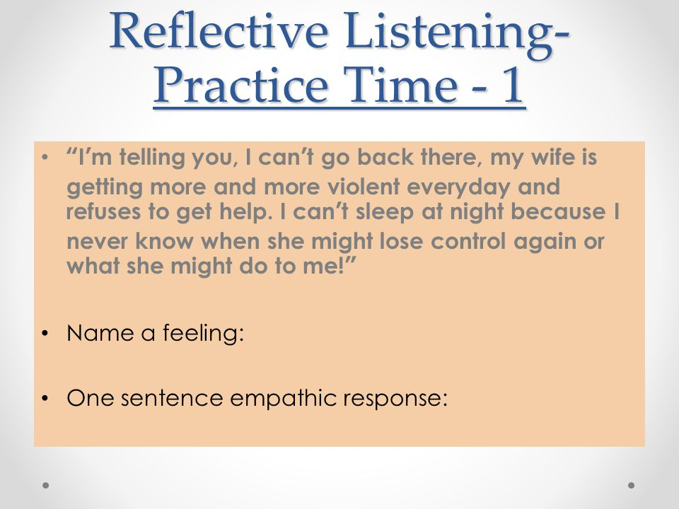 "Reflective Listening- Practice Time - 1 ""I'm telling you, I can't go back there, my wife is getting more and more violent everyday and refuses to get"