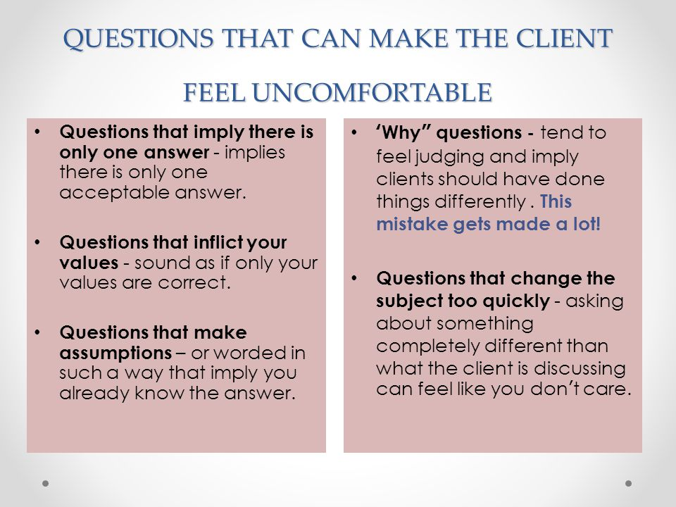 "QUESTIONS THAT CAN MAKE THE CLIENT FEEL UNCOMFORTABLE 'Why"" questions - tend to feel judging and imply clients should have done things differently. Th"