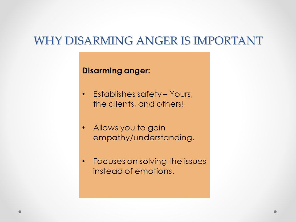 WHY DISARMING ANGER IS IMPORTANT Disarming anger: Establishes safety – Yours, the clients, and others! Allows you to gain empathy/understanding. Focus