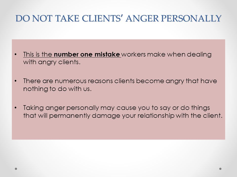 DO NOT TAKE CLIENTS' ANGER PERSONALLY This is the number one mistake workers make when dealing with angry clients. There are numerous reasons clients