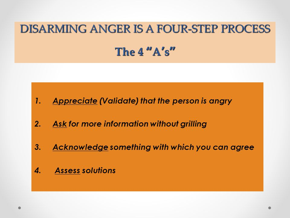 "DISARMING ANGER IS A FOUR-STEP PROCESS The 4 ""A's"" 1.Appreciate (Validate) that the person is angry 2.Ask for more information without grilling 3.Ackn"