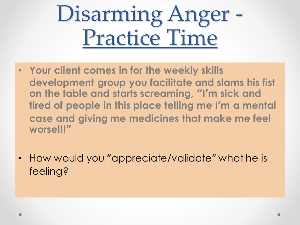 Disarming Anger - Practice Time Your client comes in for the weekly skills development group you facilitate and slams his fist on the table and starts