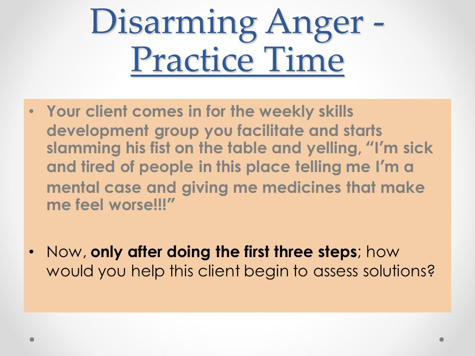 Disarming Anger - Practice Time Your client comes in for the weekly skills development group you facilitate and starts slamming his fist on the table