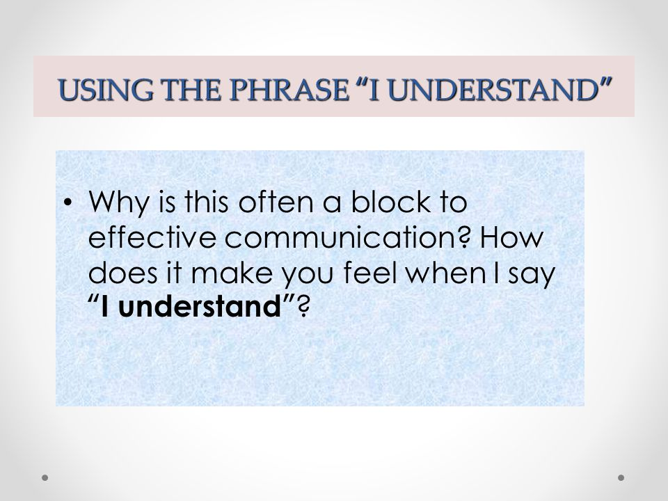 USING THE PHRASE I UNDERSTAND I understand - often sounds superficial and trite.