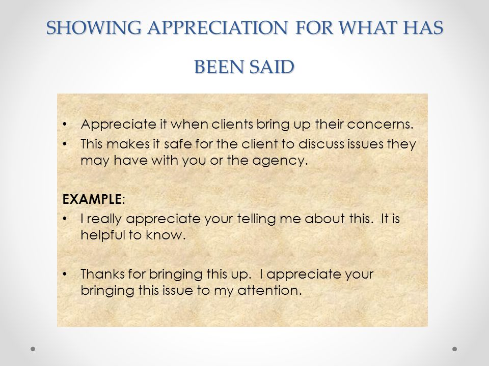 SHOWING APPRECIATION FOR WHAT HAS BEEN SAID Appreciate it when clients bring up their concerns. This makes it safe for the client to discuss issues th