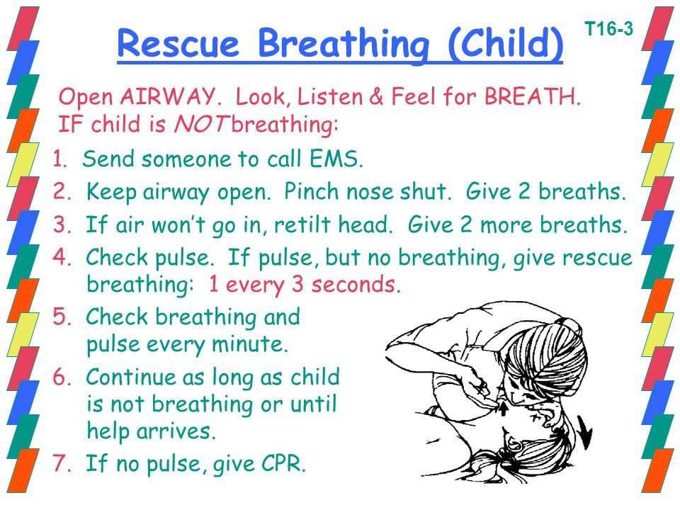 Rescue Breathing (Child) 1. Send someone to call EMS. 2. Keep airway open. Pinch nose shut. Give 2 breaths. 3. If air won't go in, retilt head. Give 2