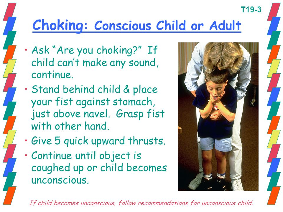 """Choking : Conscious Child or Adult Ask """"Are you choking?"""" If child can't make any sound, continue. Stand behind child & place your fist against stomac"""