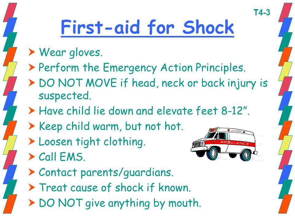 First-aid for Shock  Wear gloves.  Perform the Emergency Action Principles.  DO NOT MOVE if head, neck or back injury is suspected.  Have child li
