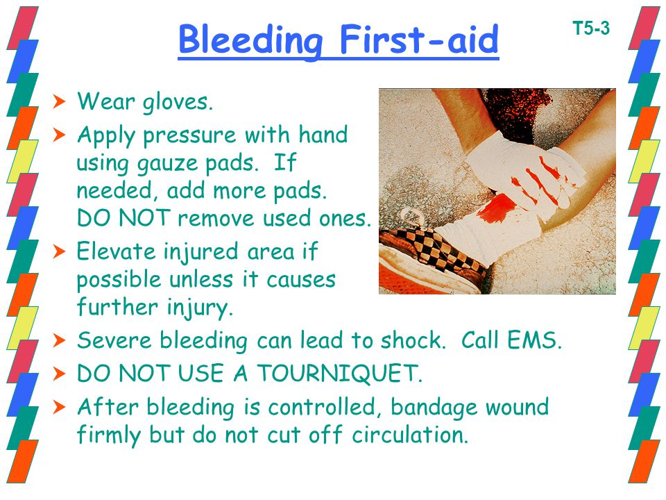 Bleeding First-aid  Wear gloves.  Apply pressure with hand using gauze pads. If needed, add more pads. DO NOT remove used ones.  Elevate injured ar