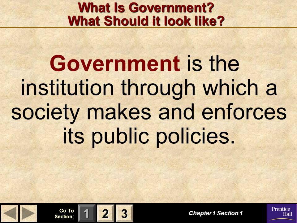 123 Go To Section: What Is Government? What Should it look like? Chapter 1 Section 1 2222 3333 Government is the institution through which a society m