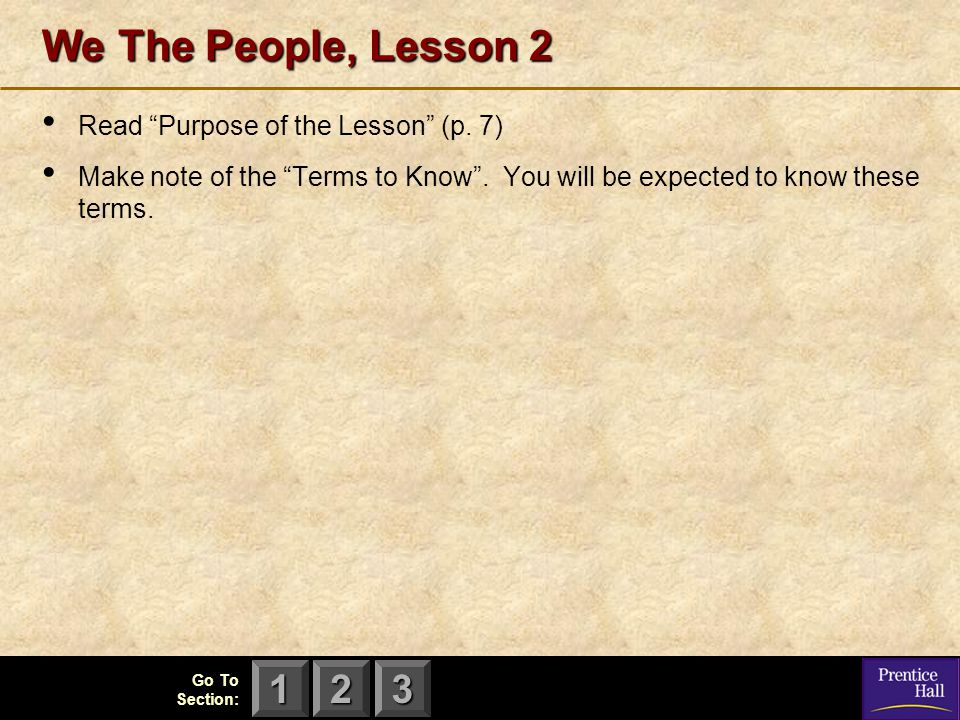 "123 Go To Section: We The People, Lesson 2 Read ""Purpose of the Lesson"" (p. 7) Make note of the ""Terms to Know"". You will be expected to know these te"