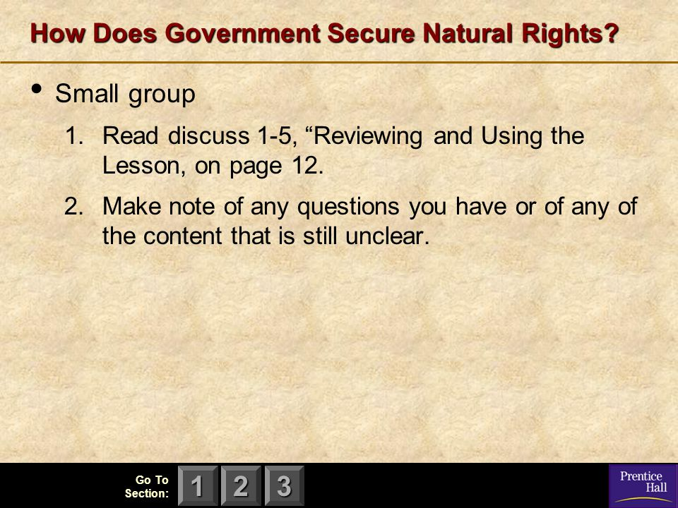 "123 Go To Section: How Does Government Secure Natural Rights? Small group 1.Read discuss 1-5, ""Reviewing and Using the Lesson, on page 12. 2.Make note"