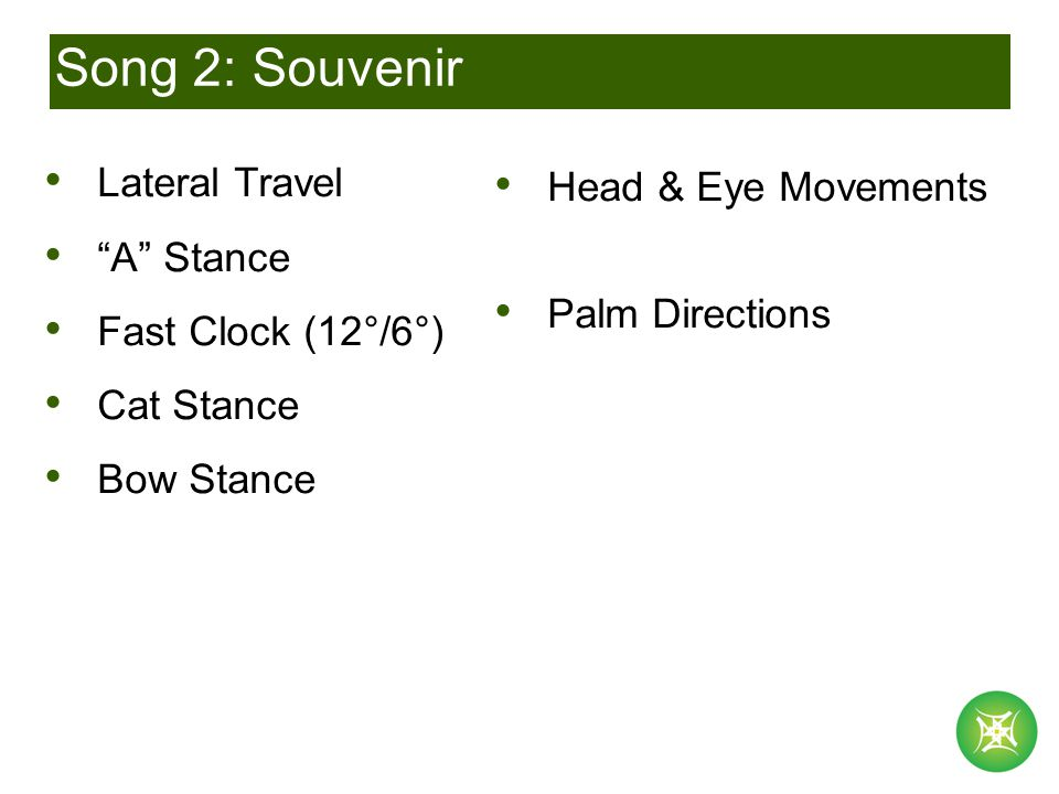 Song 2: Souvenir Lateral Travel A Stance Fast Clock (12°/6°) Cat Stance Bow Stance Palm Directions Head & Eye Movements