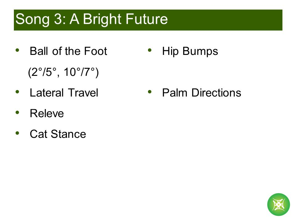 Song 3: A Bright Future Ball of the Foot (2°/5°, 10°/7°) Lateral Travel Releve Cat Stance Hip Bumps Palm Directions