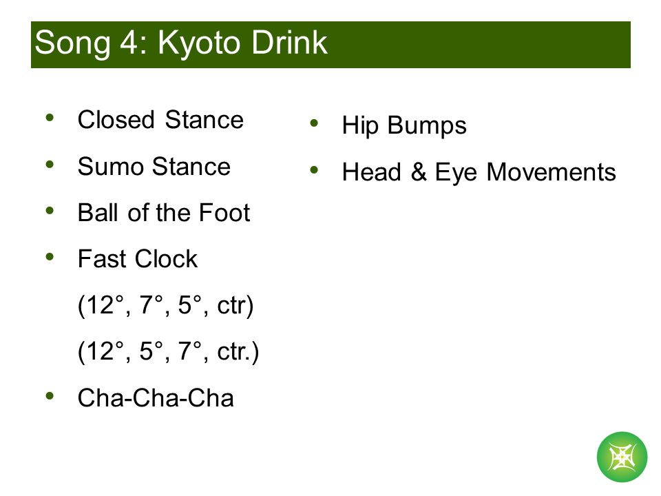 Song 4: Kyoto Drink Closed Stance Sumo Stance Ball of the Foot Fast Clock (12°, 7°, 5°, ctr) (12°, 5°, 7°, ctr.) Cha-Cha-Cha Hip Bumps Head & Eye Movements