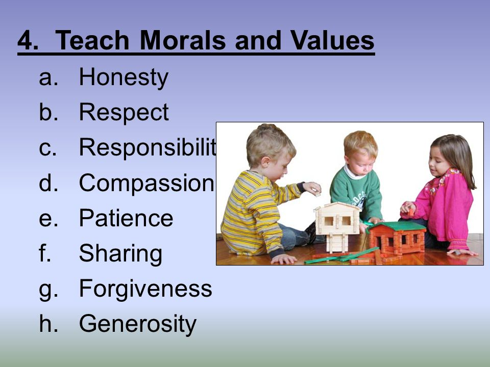 4. Teach Morals and Values a. Honesty b. Respect c.