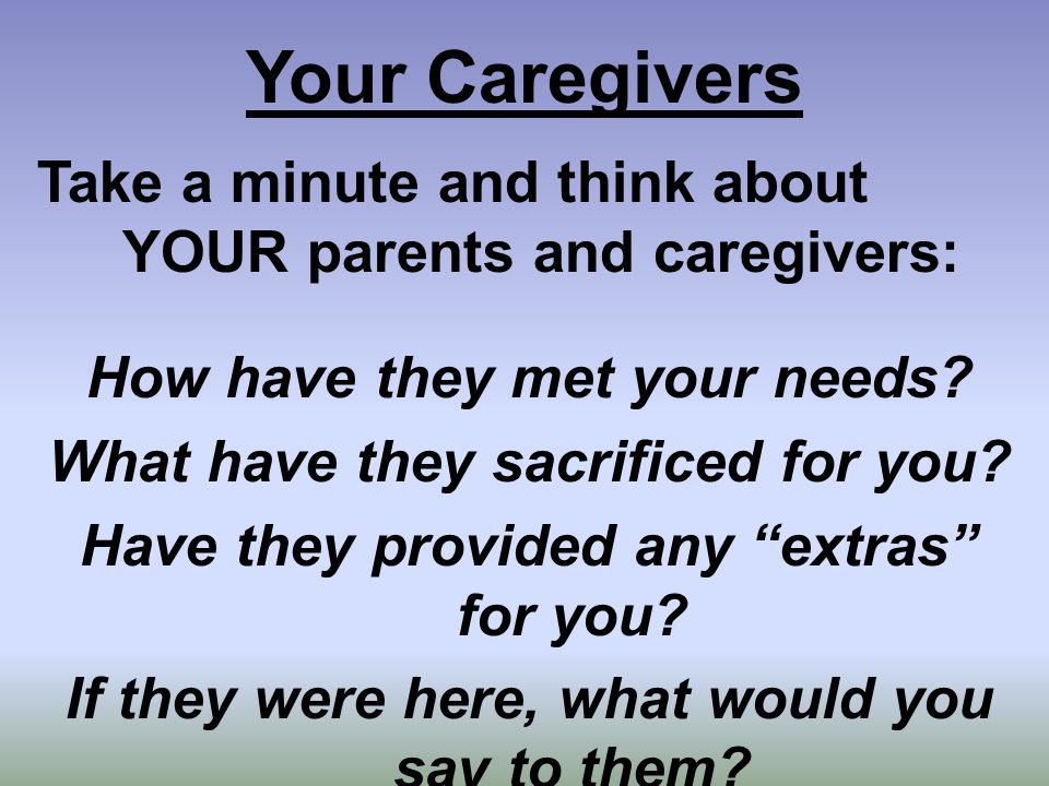 Your Caregivers Take a minute and think about YOUR parents and caregivers: How have they met your needs.