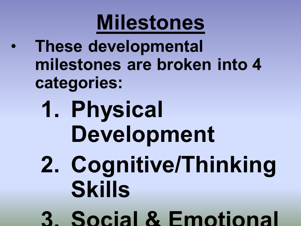 Milestones These developmental milestones are broken into 4 categories: 1.Physical Development 2.Cognitive/Thinking Skills 3.Social & Emotional Development 4.Communication Skills